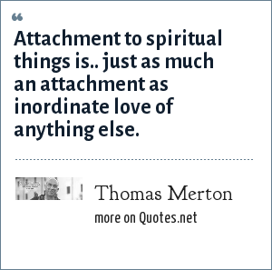 Thomas Merton: Attachment to spiritual things is.. just as much an attachment as inordinate love of anything else.