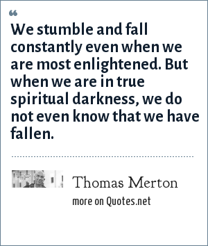 Thomas Merton: We stumble and fall constantly even when we are most enlightened. But when we are in true spiritual darkness, we do not even know that we have fallen.