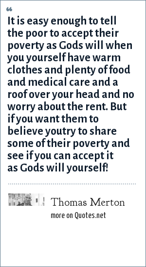 Thomas Merton: It is easy enough to tell the poor to accept their poverty as Gods will when you yourself have warm clothes and plenty of food and medical care and a roof over your head and no worry about the rent. But if you want them to believe youtry to share some of their poverty and see if you can accept it as Gods will yourself!