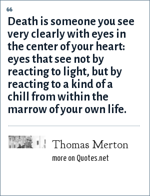 Thomas Merton: Death is someone you see very clearly with eyes in the center of your heart: eyes that see not by reacting to light, but by reacting to a kind of a chill from within the marrow of your own life.