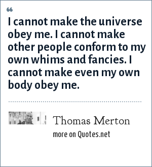Thomas Merton: I cannot make the universe obey me. I cannot make other people conform to my own whims and fancies. I cannot make even my own body obey me.