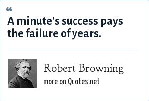 Robert Browning: A minute's success pays the failure of years.
