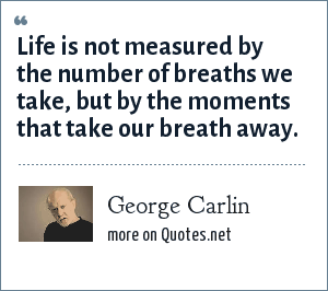 George Carlin: Life is not measured by the number of breaths we take, but by the moments that take our breath away.