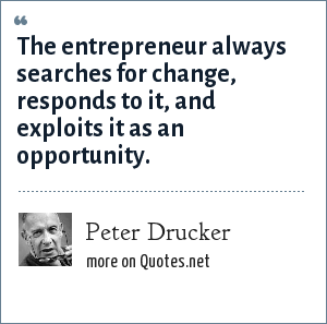 Peter Drucker: The entrepreneur always searches for change, responds to it, and exploits it as an opportunity.
