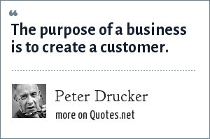 Peter Drucker: The purpose of a business is to create a customer.
