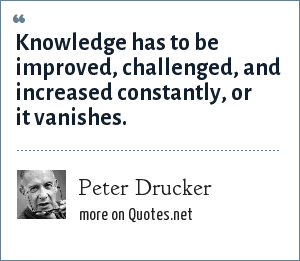 Peter Drucker: Knowledge has to be improved, challenged, and increased constantly, or it vanishes.
