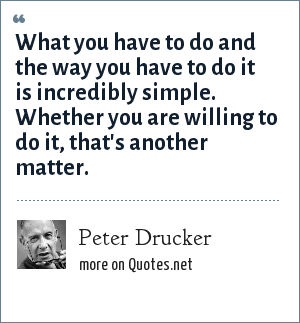 Peter Drucker: What you have to do and the way you have to do it is incredibly simple. Whether you are willing to do it, that's another matter.