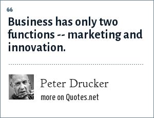 Peter Drucker: Business has only two functions -- marketing and innovation.