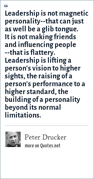 Peter Drucker: Leadership is not magnetic personality--that can just as well be a glib tongue. It is not making friends and influencing people --that is flattery. Leadership is lifting a person's vision to higher sights, the raising of a person's performance to a higher standard, the building of a personality beyond its normal limitations.