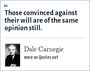 Dale Carnegie: Those convinced against their will are of the same opinion still.