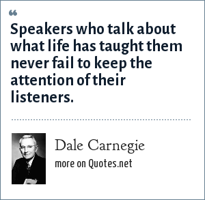 Dale Carnegie: Speakers who talk about what life has taught them never fail to keep the attention of their listeners.