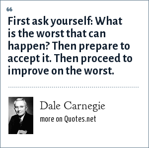 Dale Carnegie: First ask yourself: What is the worst that can happen? Then prepare to accept it. Then proceed to improve on the worst.