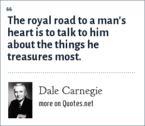 Dale Carnegie: The royal road to a man's heart is to talk to him about the things he treasures most.