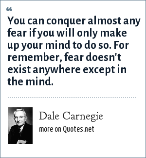Dale Carnegie: You can conquer almost any fear if you will only make up your mind to do so. For remember, fear doesn't exist anywhere except in the mind.