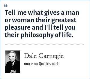 Dale Carnegie: Tell me what gives a man or woman their greatest pleasure and I'll tell you their philosophy of life.