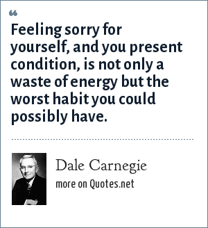 Dale Carnegie: Feeling sorry for yourself, and you present condition, is not only a waste of energy but the worst habit you could possibly have.