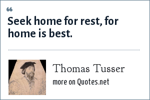 Thomas Tusser: Seek home for rest, for home is best.