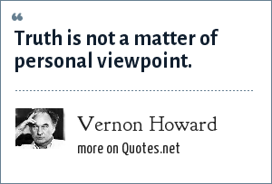 Vernon Howard: Truth is not a matter of personal viewpoint.