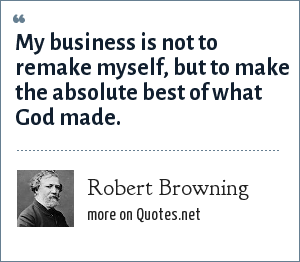 Robert Browning: My business is not to remake myself, but to make the absolute best of what God made.