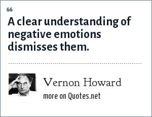 Vernon Howard: A clear understanding of negative emotions dismisses them.