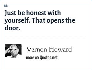 Vernon Howard: Just be honest with yourself. That opens the door.