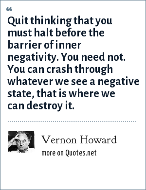 Vernon Howard: Quit thinking that you must halt before the barrier of inner negativity. You need not. You can crash through whatever we see a negative state, that is where we can destroy it.
