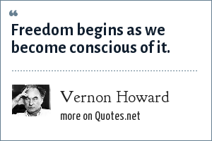 Vernon Howard: Freedom begins as we become conscious of it.