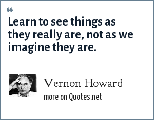 Vernon Howard: Learn to see things as they really are, not as we imagine they are.