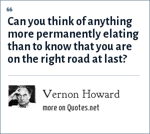 Vernon Howard: Can you think of anything more permanently elating than to know that you are on the right road at last?