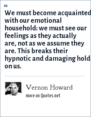 Vernon Howard: We must become acquainted with our emotional household: we must see our feelings as they actually are, not as we assume they are. This breaks their hypnotic and damaging hold on us.