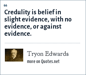 Tryon Edwards: Credulity is belief in slight evidence, with no evidence, or against evidence.