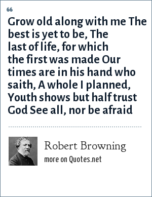 Robert Browning: Grow old along with me The best is yet to be, The last of life, for which the first was made Our times are in his hand who saith, A whole I planned, Youth shows but half trust God See all, nor be afraid