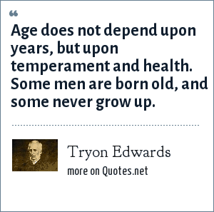 Tryon Edwards: Age does not depend upon years, but upon temperament and health. Some men are born old, and some never grow up.