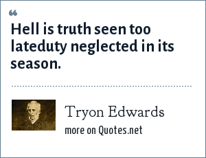 Tryon Edwards: Hell is truth seen too lateduty neglected in its season.