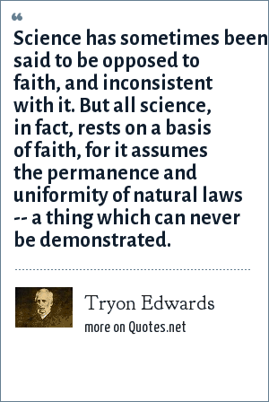 Tryon Edwards: Science has sometimes been said to be opposed to faith, and inconsistent with it. But all science, in fact, rests on a basis of faith, for it assumes the permanence and uniformity of natural laws -- a thing which can never be demonstrated.