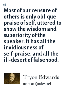 Tryon Edwards: Most of our censure of others is only oblique praise of self, uttered to show the wisdom and superiority of the speaker. It has all the invidiousness of self-praise, and all the ill-desert of falsehood.