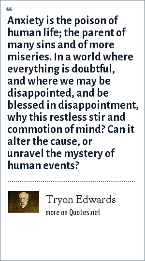Tryon Edwards: Anxiety is the poison of human life; the parent of many sins and of more miseries. In a world where everything is doubtful, and where we may be disappointed, and be blessed in disappointment, why this restless stir and commotion of mind? Can it alter the cause, or unravel the mystery of human events?