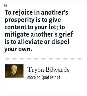 Tryon Edwards: To rejoice in another's prosperity is to give content to your lot; to mitigate another's grief is to alleviate or dispel your own.