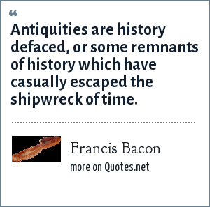 Francis Bacon: Antiquities are history defaced, or some remnants of history which have casually escaped the shipwreck of time.