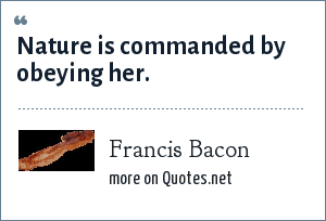 Francis Bacon: Nature is commanded by obeying her.