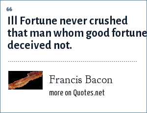 Francis Bacon: Ill Fortune never crushed that man whom good fortune deceived not.