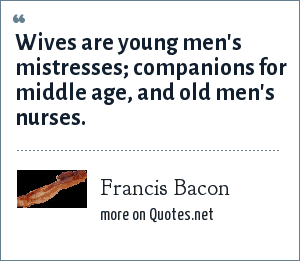 Francis Bacon: Wives are young men's mistresses; companions for middle age, and old men's nurses.