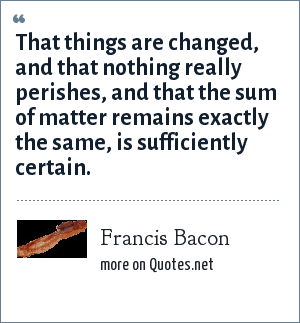 Francis Bacon: That things are changed, and that nothing really perishes, and that the sum of matter remains exactly the same, is sufficiently certain.
