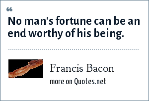 Francis Bacon: No man's fortune can be an end worthy of his being.