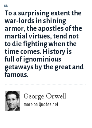 George Orwell: To a surprising extent the war-lords in shining armor, the apostles of the martial virtues, tend not to die fighting when the time comes. History is full of ignominious getaways by the great and famous.