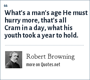 Robert Browning: What's a man's age He must hurry more, that's all Cram in a day, what his youth took a year to hold.