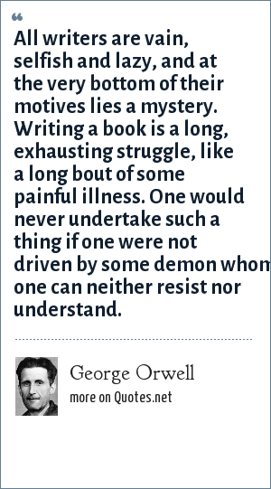 George Orwell: All writers are vain, selfish and lazy, and at the very bottom of their motives lies a mystery. Writing a book is a long, exhausting struggle, like a long bout of some painful illness. One would never undertake such a thing if one were not driven by some demon whom one can neither resist nor understand.
