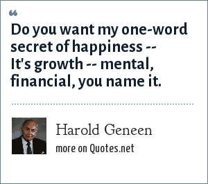 Harold Geneen: Do you want my one-word secret of happiness -- It's growth -- mental, financial, you name it.