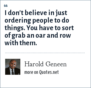 Harold Geneen: I don't believe in just ordering people to do things. You have to sort of grab an oar and row with them.