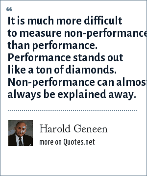 Harold Geneen: It is much more difficult to measure non-performance than performance. Performance stands out like a ton of diamonds. Non-performance can almost always be explained away.